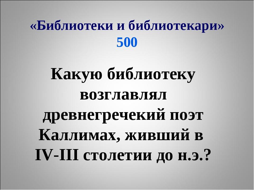 «Библиотеки и библиотекари» 500 Какую библиотеку возглавлял древнегречекий по...