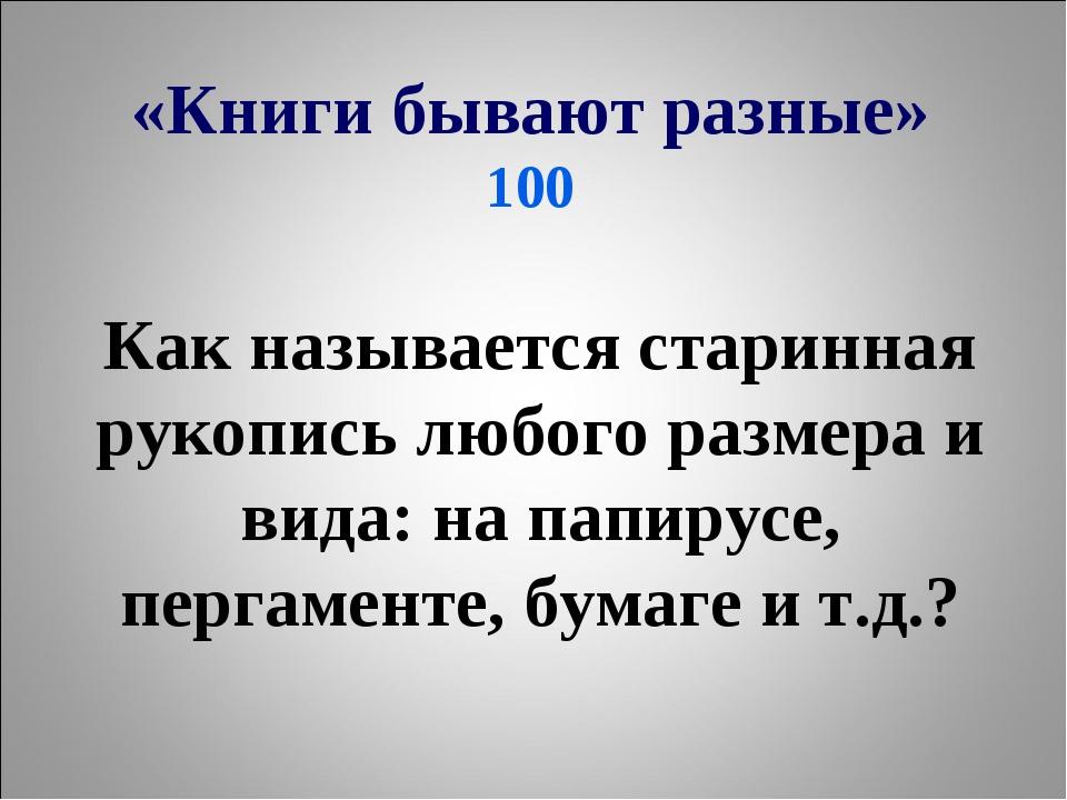 «Книги бывают разные» 100 Как называется старинная рукопись любого размера и...