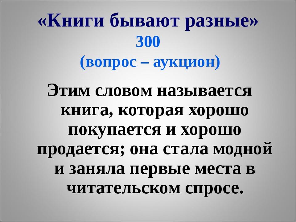 «Книги бывают разные» 300 (вопрос – аукцион) Этим словом называется книга, ко...