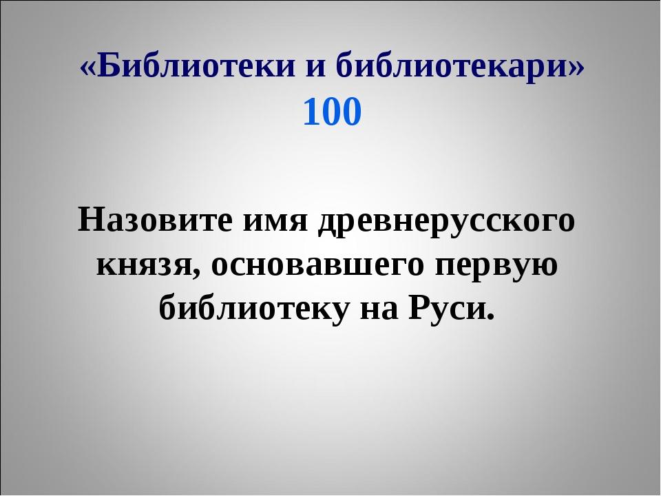 «Библиотеки и библиотекари» 100 Назовите имя древнерусского князя, основавшег...