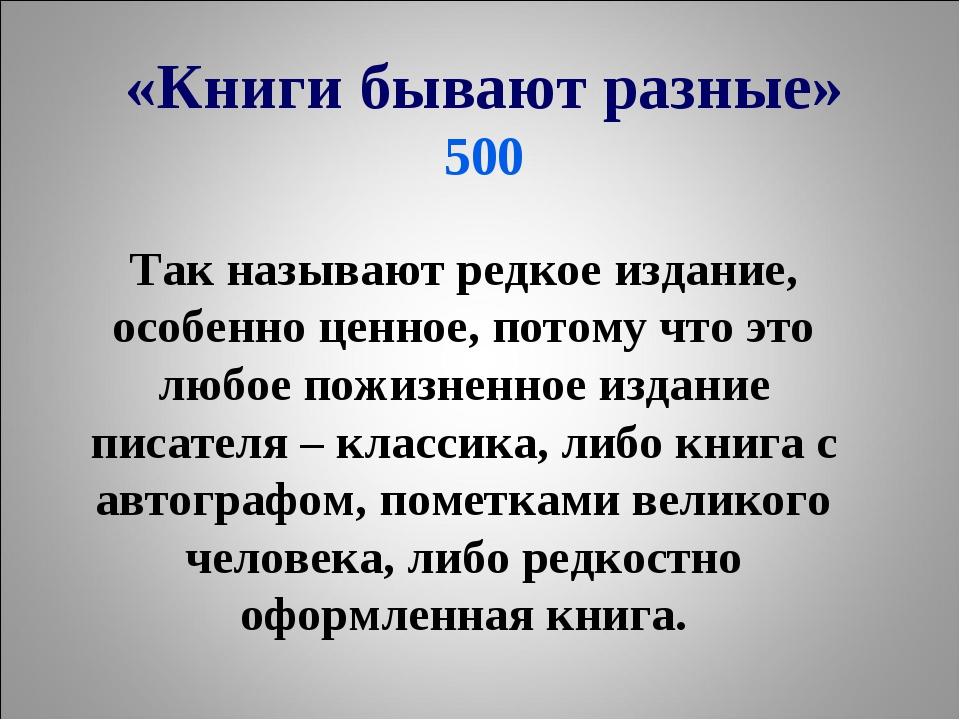 «Книги бывают разные» 500 Так называют редкое издание, особенно ценное, пото...
