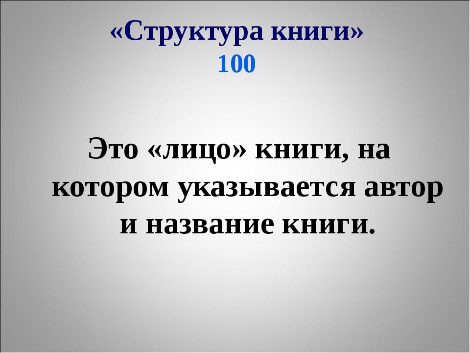 «Структура книги» 100 Это «лицо» книги, на котором указывается автор и назван...