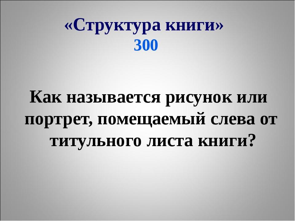 «Структура книги» 300 Как называется рисунок или портрет, помещаемый слева от...