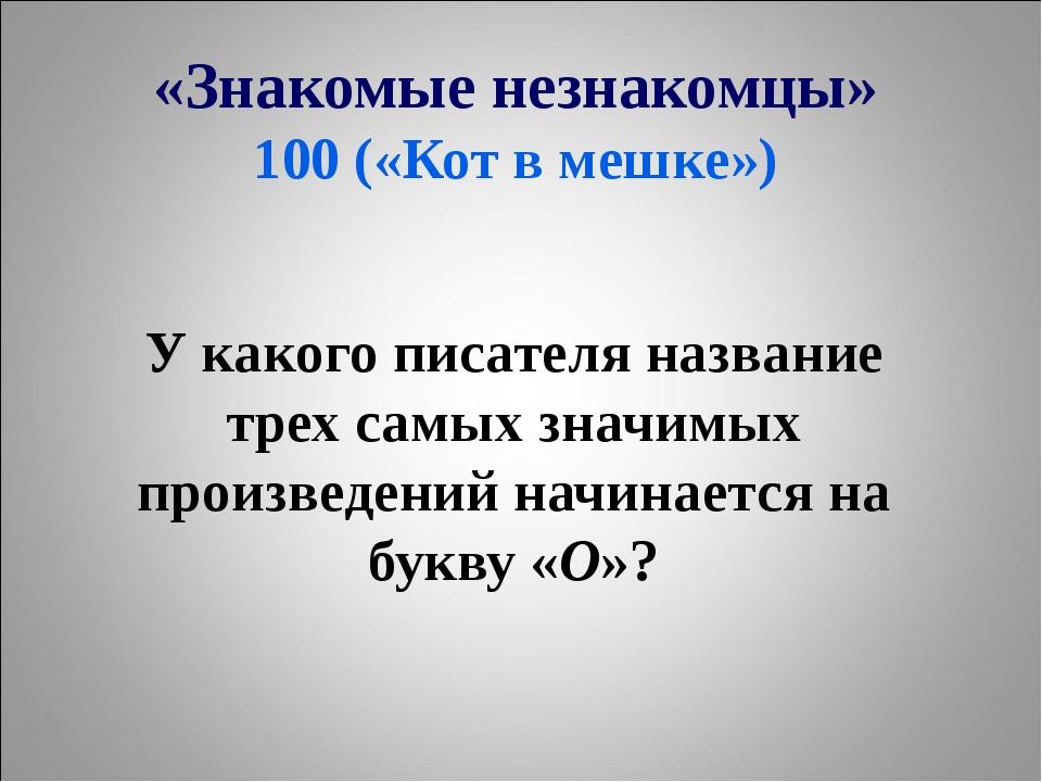 «Знакомые незнакомцы» 100 («Кот в мешке») У какого писателя название трех сам...