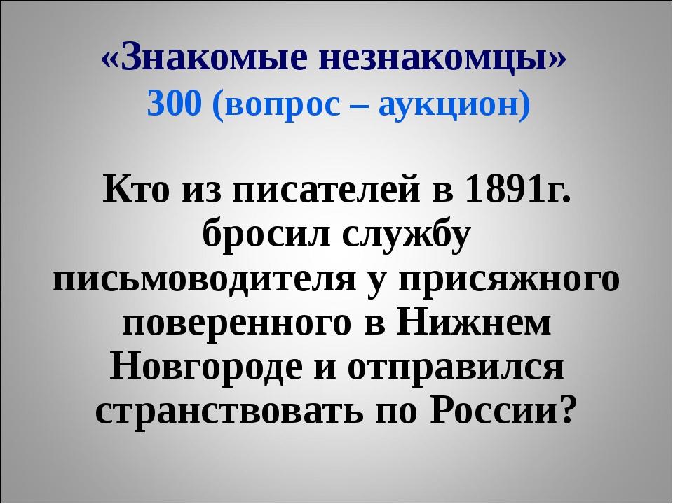 «Знакомые незнакомцы» 300 (вопрос – аукцион) Кто из писателей в 1891г. бросил...