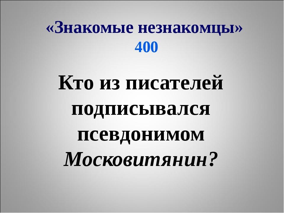 «Знакомые незнакомцы» 400 Кто из писателей подписывался псевдонимом Московитя...