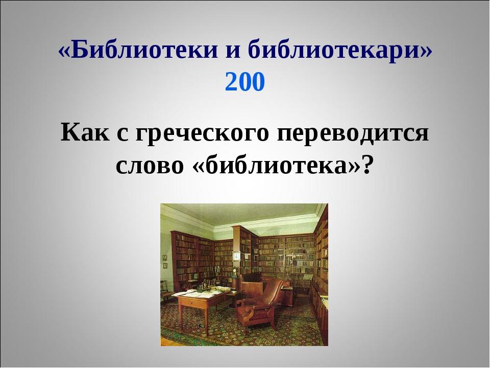 «Библиотеки и библиотекари» 200 Как с греческого переводится слово «библиотек...