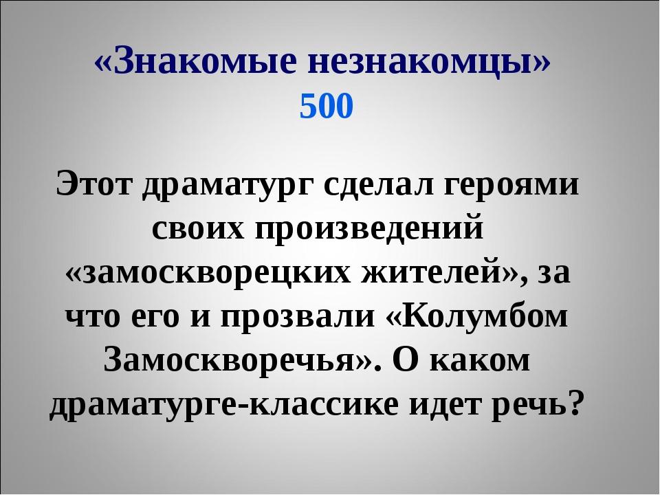 «Знакомые незнакомцы» 500 Этот драматург сделал героями своих произведений «з...