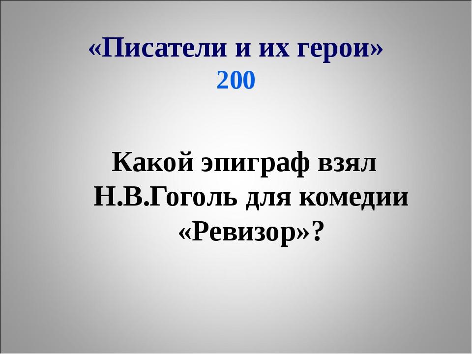 «Писатели и их герои» 200 Какой эпиграф взял Н.В.Гоголь для комедии «Ревизор»?