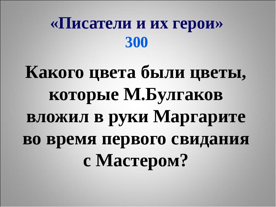«Писатели и их герои» 300 Какого цвета были цветы, которые М.Булгаков вложил...
