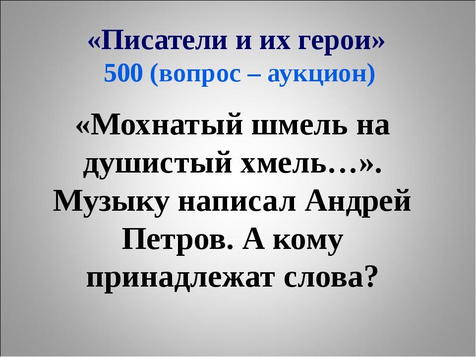 «Писатели и их герои» 500 (вопрос – аукцион) «Мохнатый шмель на душистый хмел...