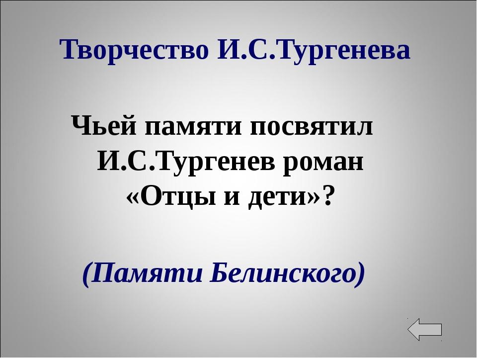 Творчество И.С.Тургенева Чьей памяти посвятил И.С.Тургенев роман «Отцы и дети...
