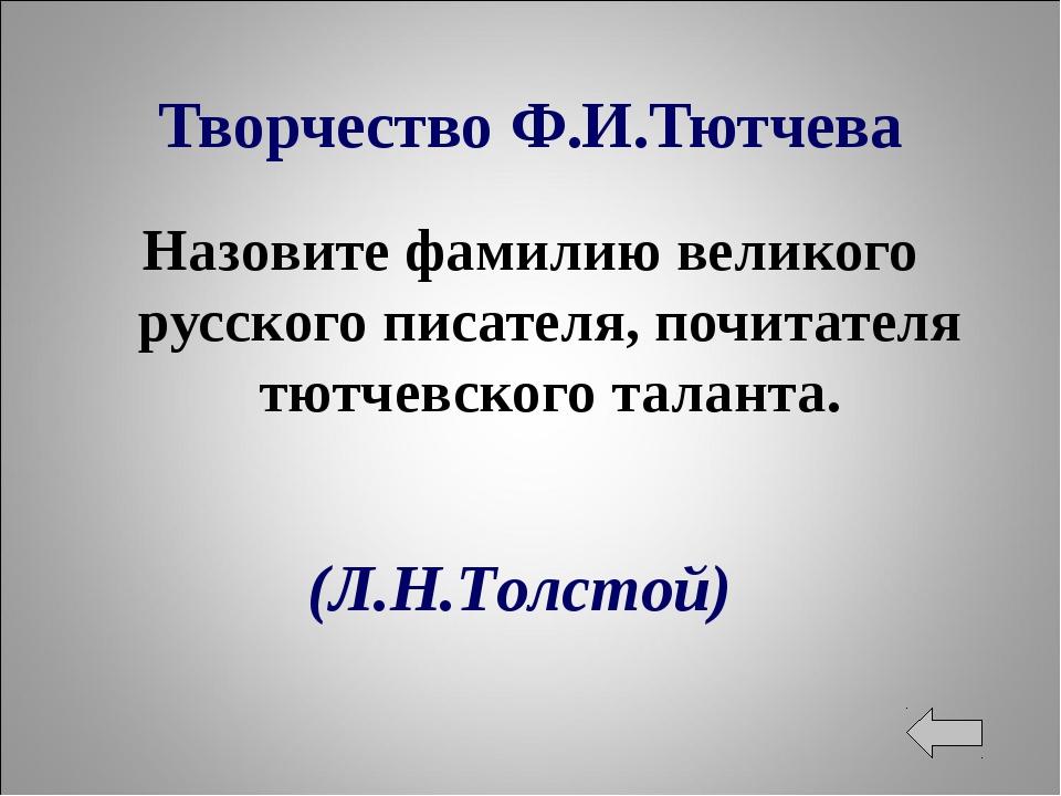 Творчество Ф.И.Тютчева Назовите фамилию великого русского писателя, почитател...
