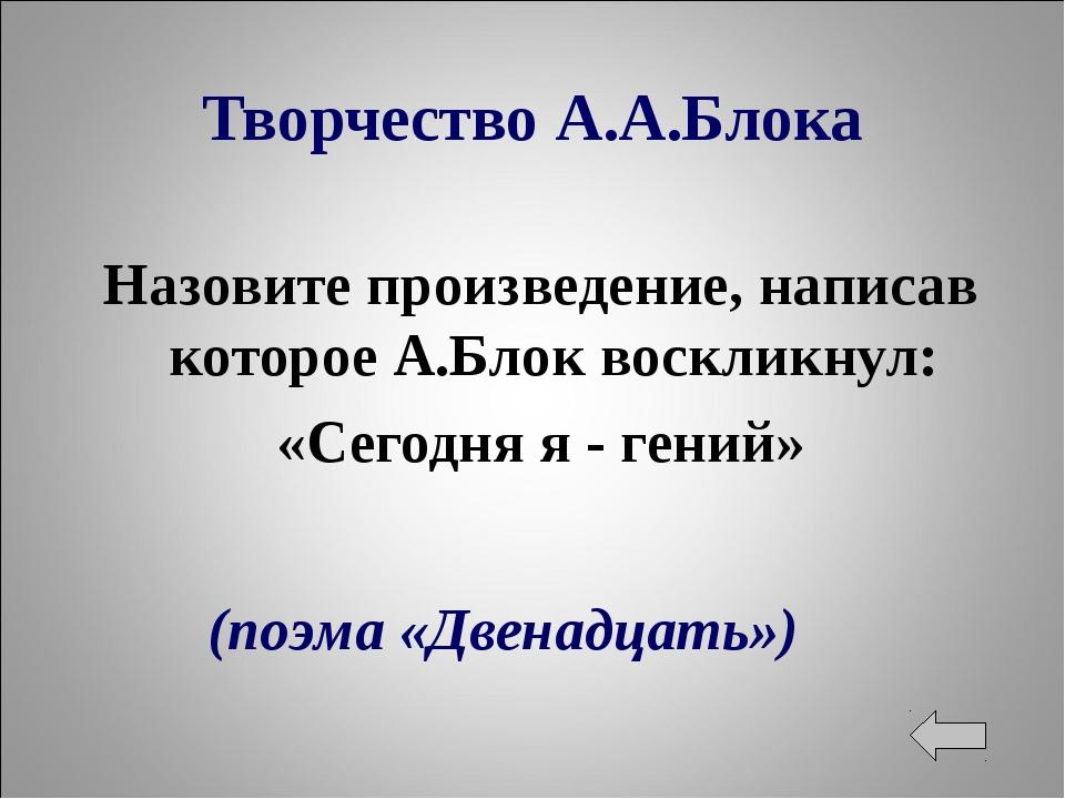 Творчество А.А.Блока Назовите произведение, написав которое А.Блок воскликнул...