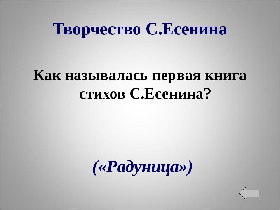 Творчество С.Есенина Как называлась первая книга стихов С.Есенина? («Радуница»)