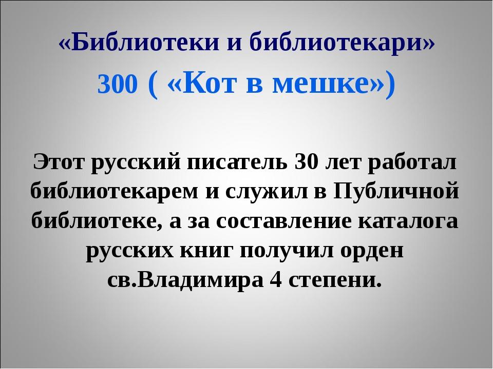 «Библиотеки и библиотекари» 300 ( «Кот в мешке») Этот русский писатель 30 лет...