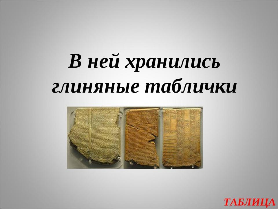 ТАБЛИЦА В ней хранились глиняные таблички