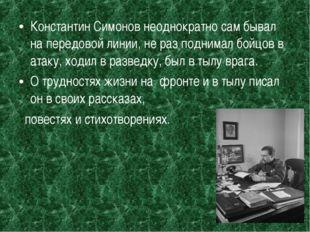Константин Симонов неоднократно сам бывал на передовой линии, не раз поднимал