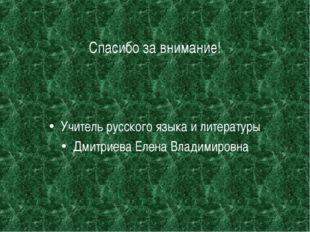 Спасибо за внимание! Учитель русского языка и литературы Дмитриева Елена Влад