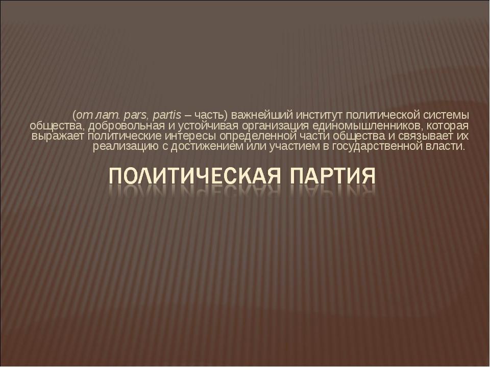 (от лат. pars, partis – часть) важнейший институт политической системы общест...