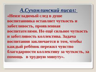 А.Сухомлинский писал: «Неизгладимый след в душе воспитанника оставляет чуткос