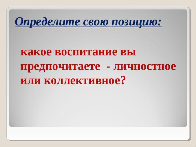 Определите свою позицию: какое воспитание вы предпочитаете - личностное или к...