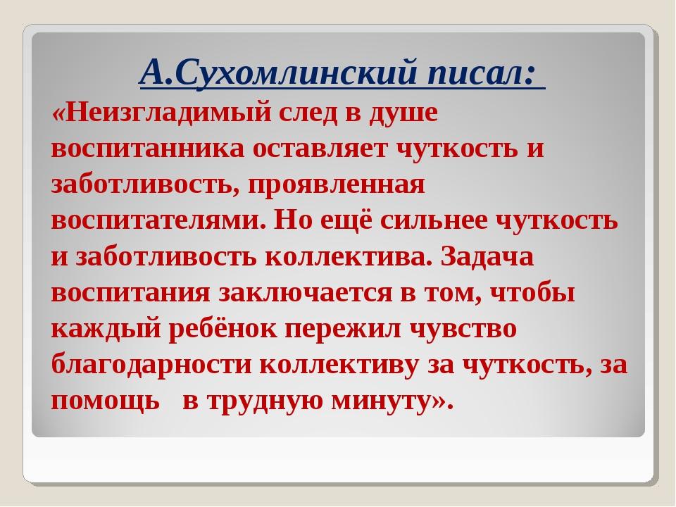 А.Сухомлинский писал: «Неизгладимый след в душе воспитанника оставляет чуткос...