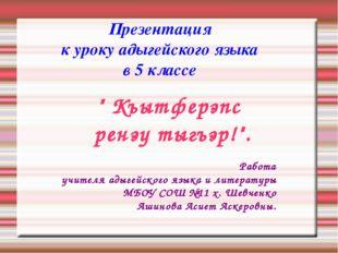 """Презентация к уроку адыгейского языка в 5 классе """" Къытферэпс ренэу тыгъэр!""""."""