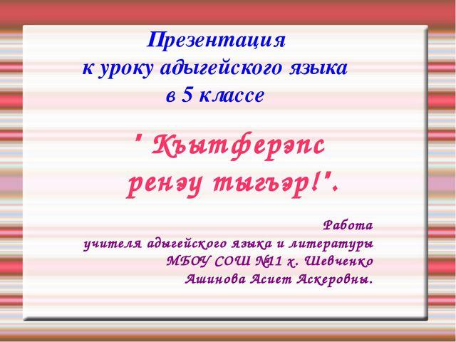 """Презентация к уроку адыгейского языка в 5 классе """" Къытферэпс ренэу тыгъэр!""""...."""