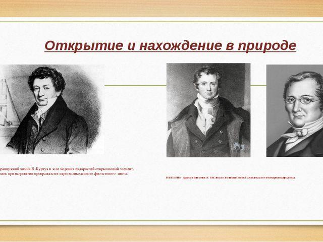 Открытие и нахождение в природе В 1811году французский химик Б .Куртуа в золе...