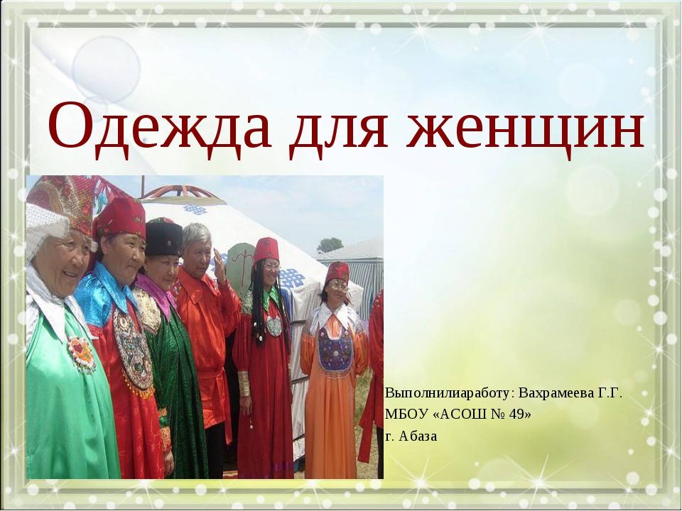 Одежда для женщин Выполнилиаработу: Вахрамеева Г.Г. МБОУ «АСОШ № 49» г. Абаза