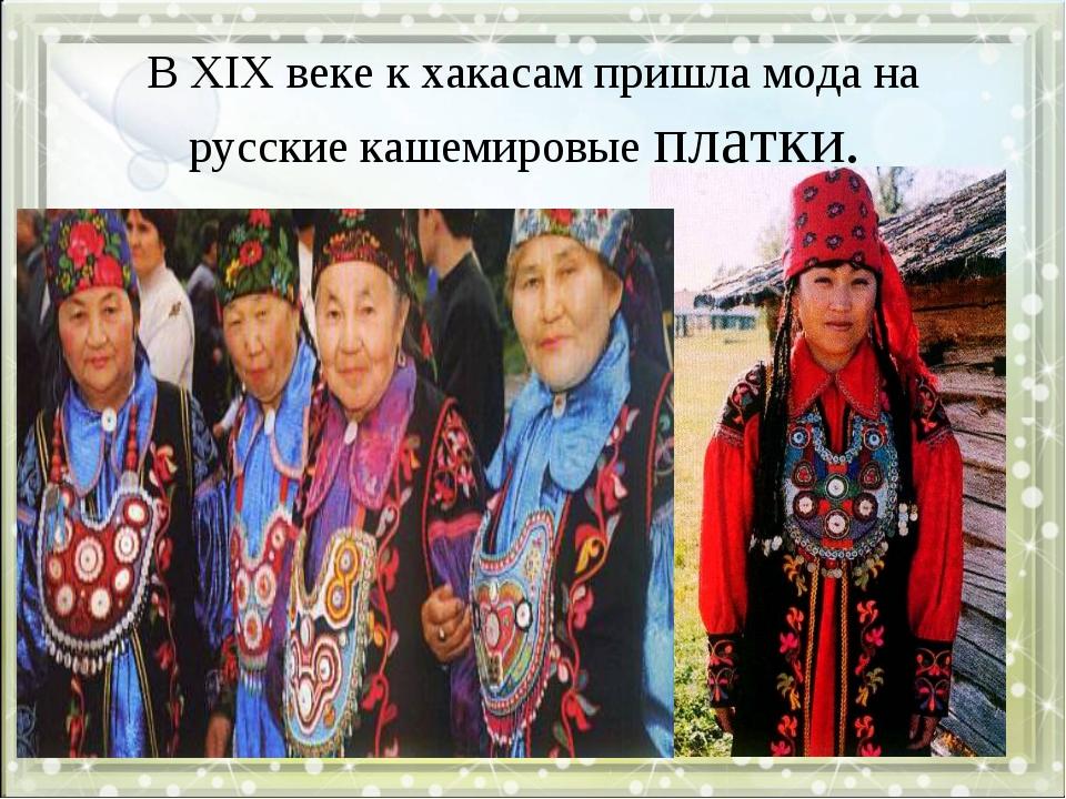 В XIX веке к хакасам пришла мода на русские кашемировые платки.