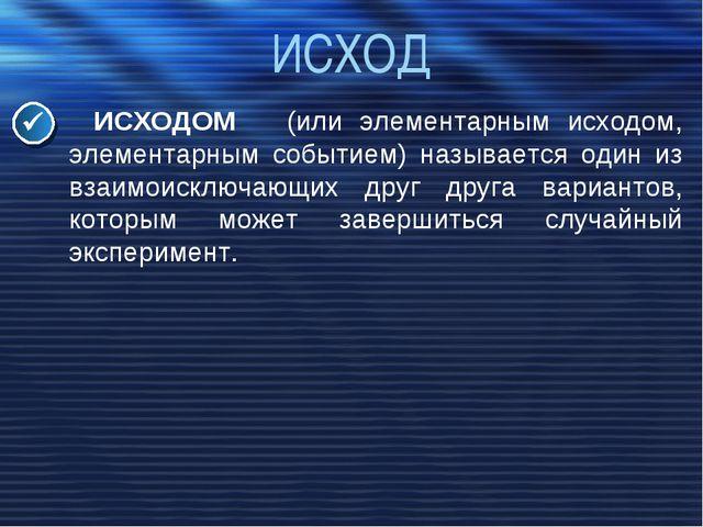 ИСХОД ИСХОДОМ (или элементарным исходом, элементарным событием) называется од...