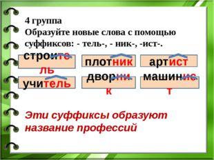 4 группа Образуйте новые слова с помощью суффиксов: - тель-, - ник-, -ист-. с