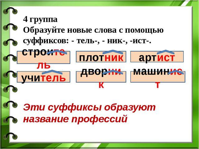 4 группа Образуйте новые слова с помощью суффиксов: - тель-, - ник-, -ист-. с...
