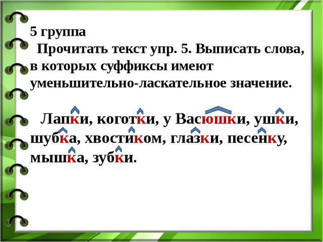 5 группа Прочитать текст упр. 5. Выписать слова, в которых суффиксы имеют уме...