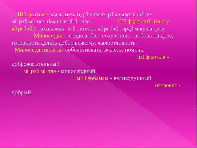 Шәфкатьле- кызганучан, рәхимле: рәхимлелек сүзе- мәрхәмәтле, йомшак күңелле....