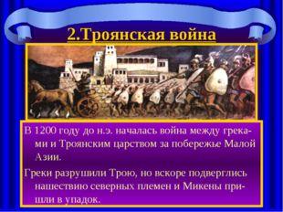 2.Троянская война В 1200 году до н.э. началась война между грека-ми и Троянск