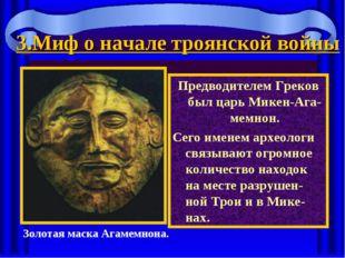 3.Миф о начале троянской войны Предводителем Греков был царь Микен-Ага-мемнон