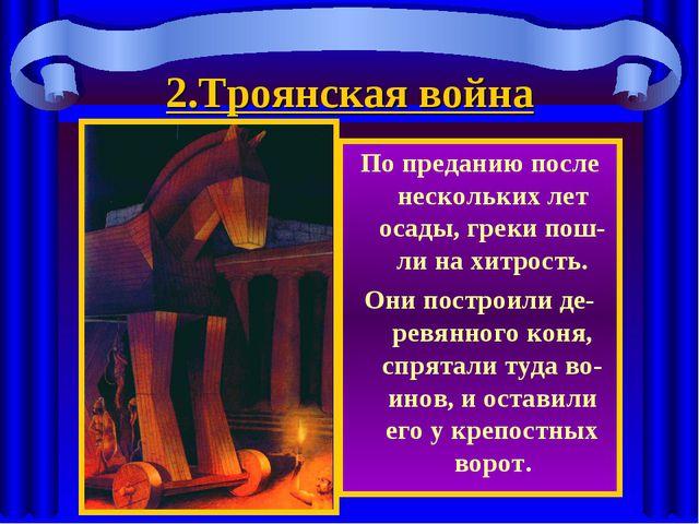 2.Троянская война По преданию после нескольких лет осады, греки пош-ли на хит...