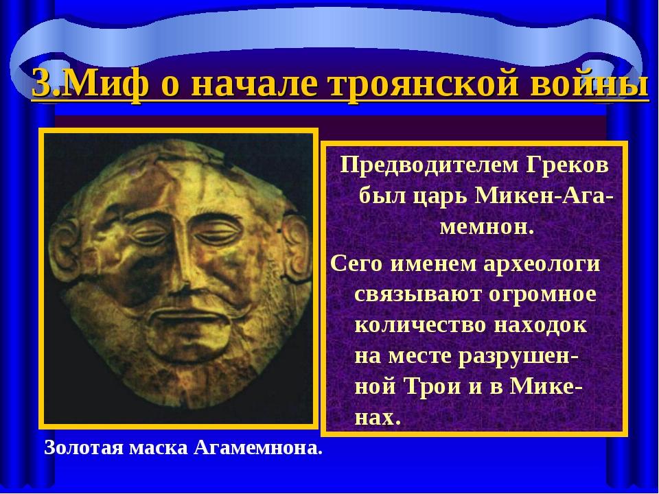 3.Миф о начале троянской войны Предводителем Греков был царь Микен-Ага-мемнон...