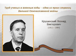 Крушинский Леонид Викторович (1911 – 1984) Труд ученых в военные годы - одна