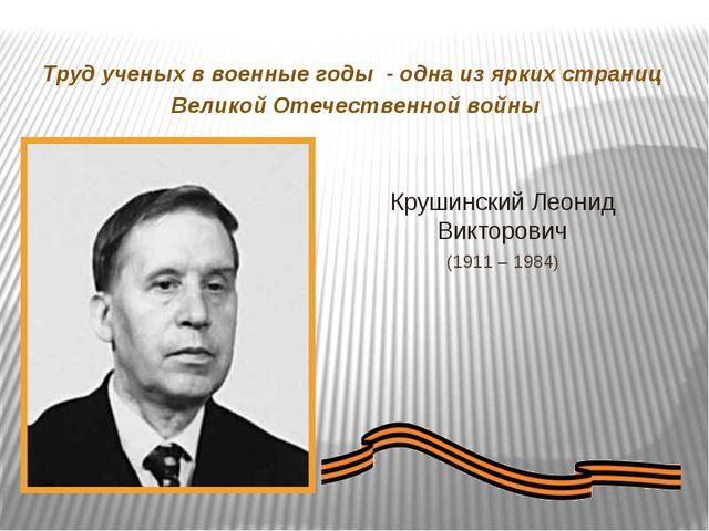 Крушинский Леонид Викторович (1911 – 1984) Труд ученых в военные годы - одна...