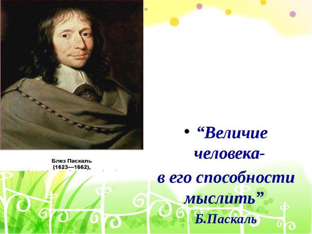"""""""Величие человека- в его способности мыслить"""" Б.Паскаль"""