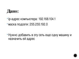 Дано: ip-адрес компьютера: 192.168.104.1 маска подсети: 255.255.192.0 Нужно д