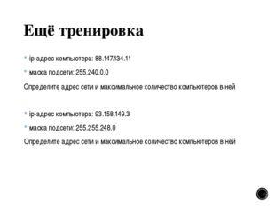 Ещё тренировка ip-адрес компьютера: 88.147.134.11 маска подсети: 255.240.0.0
