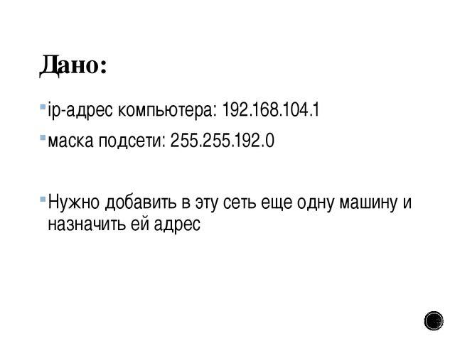 Дано: ip-адрес компьютера: 192.168.104.1 маска подсети: 255.255.192.0 Нужно д...