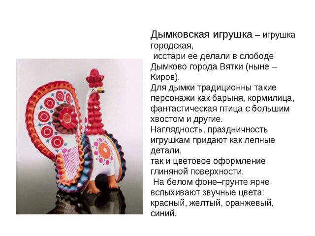 Дымковская игрушка – игрушка городская, исстари ее делали в слободе Дымково...