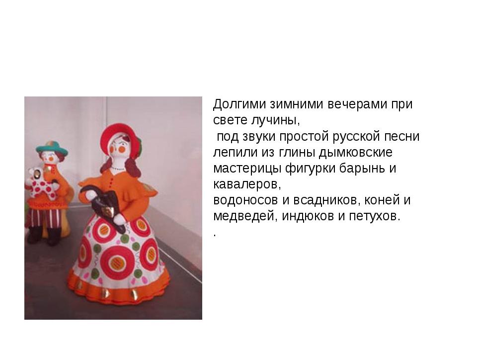 Долгими зимними вечерами при свете лучины, под звуки простой русской песни ле...