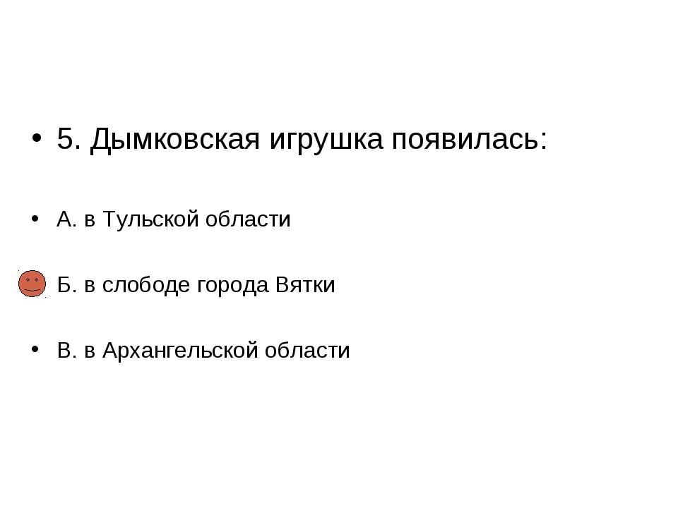 5. Дымковская игрушка появилась: А. в Тульской области Б. в слободе города Вя...